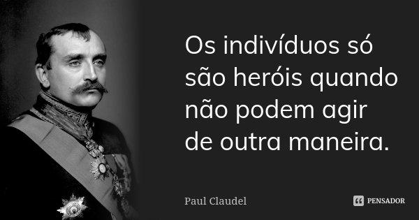 Os indivíduos só são heróis quando não podem agir de outra maneira.... Frase de Paul Claudel.