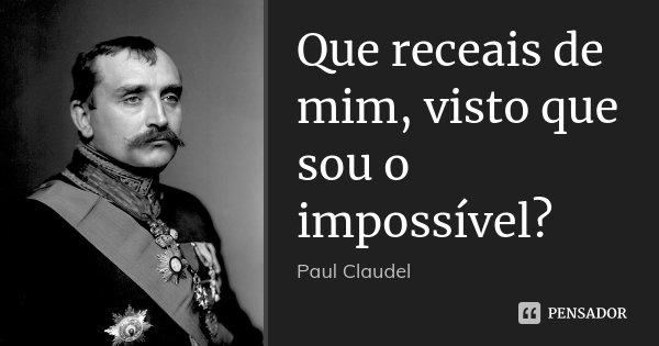 Que receais de mim, visto que sou o impossível?... Frase de Paul Claudel.
