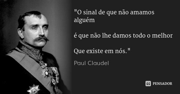 """""""O sinal de que não amamos alguém é que não lhe damos todo o melhor Que existe em nós.""""... Frase de Paul Claudel."""