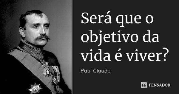 Será que o objetivo da vida é viver?... Frase de Paul Claudel.