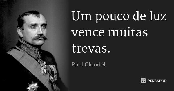 Um pouco de luz vence muitas trevas.... Frase de Paul Claudel.