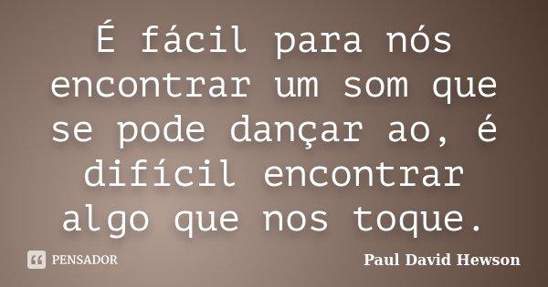 É fácil para nós encontrar um som que se pode dançar ao, é difícil encontrar algo que nos toque.... Frase de Paul David Hewson.