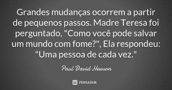 """Grandes mudanças ocorrem a partir de pequenos passos. Madre Teresa foi perguntado, """"Como você pode salvar um mundo com fome?"""", Ela respondeu: """"Um... Frase de Paul David Hewson."""