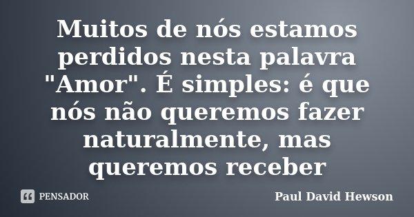 """Muitos de nós estamos perdidos nesta palavra """"Amor"""". É simples: é que nós não queremos fazer naturalmente, mas queremos receber... Frase de Paul David Hewson."""