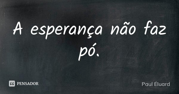 A esperança não faz pó.... Frase de Paul Éluard.