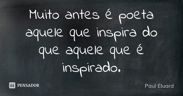 Muito antes é poeta aquele que inspira do que aquele que é inspirado.... Frase de Paul Éluard.