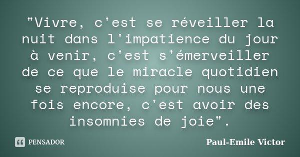"""""""Vivre, c'est se réveiller la nuit dans l'impatience du jour à venir, c'est s'émerveiller de ce que le miracle quotidien se reproduise pour nous une fois e... Frase de Paul-Emile Victor."""