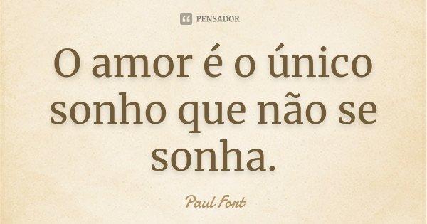 O amor é o único sonho que não se sonha.... Frase de Paul Fort.