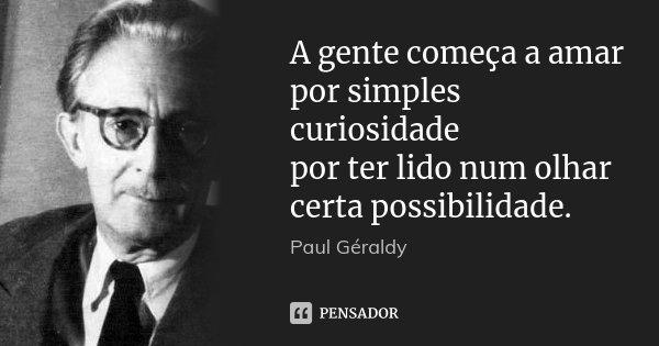 A gente começa a amar por simples curiosidade por ter lido num olhar certa possibilidade.... Frase de Paul Géraldy.