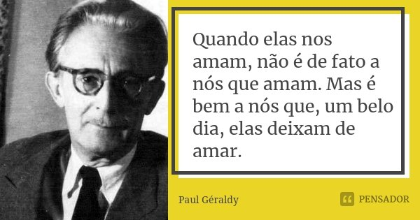 Quando elas nos amam, não é de fato a nós que amam. Mas é bem a nós que, um belo dia, elas deixam de amar.... Frase de Paul Géraldy.