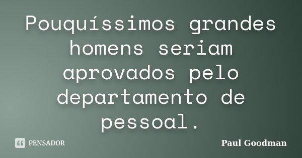 Pouquíssimos grandes homens seriam aprovados pelo departamento de pessoal.... Frase de Paul Goodman.