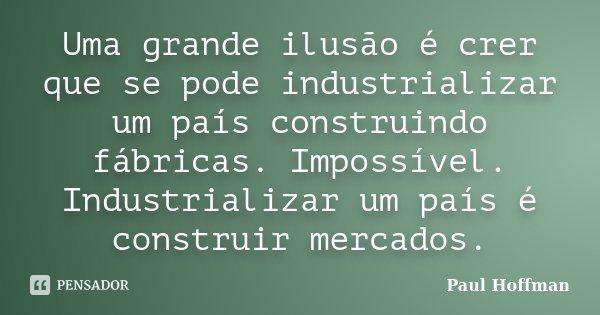 Uma grande ilusão é crer que se pode industrializar um país construindo fábricas. Impossível. Industrializar um país é construir mercados.... Frase de Paul Hoffman.
