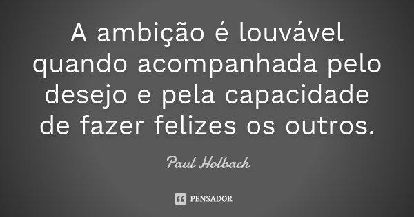 A ambição é louvável quando acompanhada pelo desejo e pela capacidade de fazer felizes os outros.... Frase de Paul Holbach.