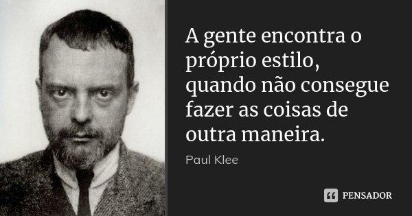 A gente encontra o próprio estilo, quando não consegue fazer as coisas de outra maneira.... Frase de Paul Klee.