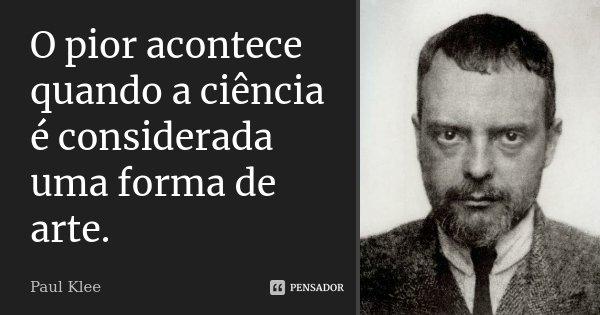 O pior acontece quando a ciência é considerada uma forma de arte.... Frase de Paul Klee.