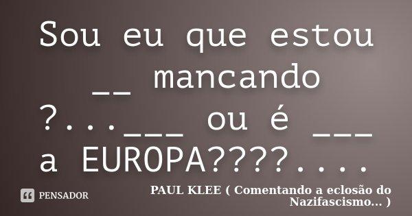 Sou eu que estou __ mancando ?...___ ou é ___ a EUROPA????....... Frase de PAUL KLEE ( Comentando a eclosão do Nazifascismo... ).
