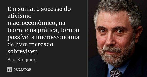 Em suma, o sucesso do ativismo macroeconômico, na teoria e na prática, tornou possível a microeconomia de livre mercado sobreviver.... Frase de Paul Krugman.