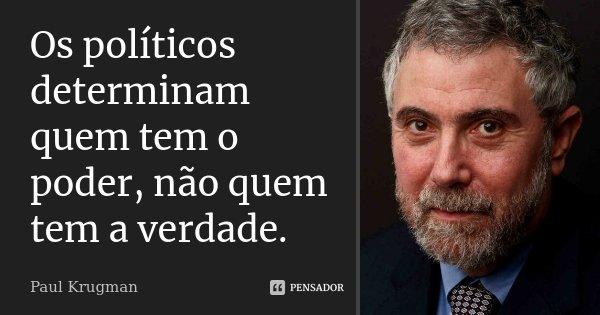 Os políticos determinam quem tem o poder, não quem tem a verdade.... Frase de Paul Krugman.