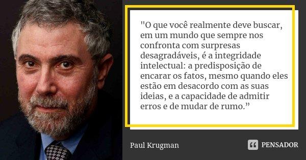 """""""O que você realmente deve buscar, em um mundo que sempre nos confronta com surpresas desagradáveis, é a integridade intelectual: a predisposição de encara... Frase de Paul Krugman."""