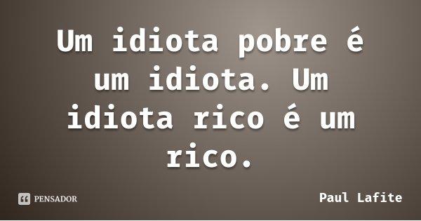 Um idiota pobre é um idiota. Um idiota rico é um rico.... Frase de Paul Lafite.