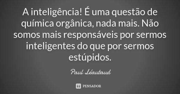 A inteligência! É uma questão de química orgânica, nada mais. Não somos mais responsáveis por sermos inteligentes do que por sermos estúpidos.... Frase de Paul Léautaud.