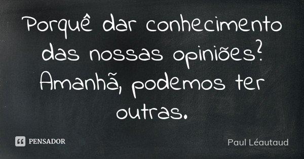 Porquê dar conhecimento das nossas opiniões? Amanhã, podemos ter outras.... Frase de Paul Léautaud.