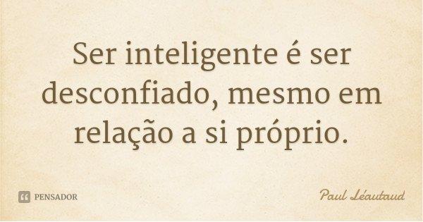 Ser inteligente é ser desconfiado, mesmo em relação a si próprio.... Frase de Paul Léautaud.