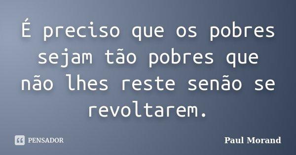 É preciso que os pobres sejam tão pobres que não lhes reste senão se revoltarem.... Frase de Paul Morand.