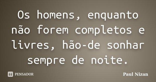Os homens, enquanto não forem completos e livres, hão-de sonhar sempre de noite.... Frase de Paul Nizan.