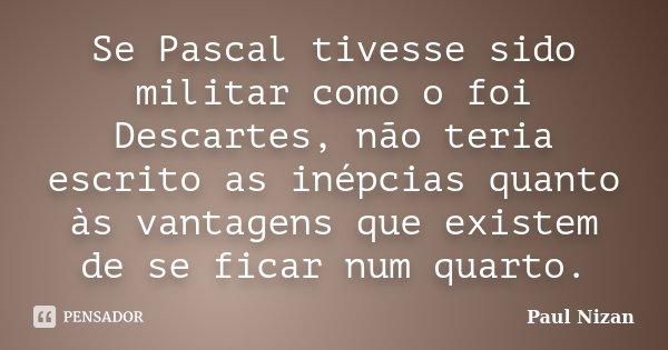 Se Pascal tivesse sido militar como o foi Descartes, não teria escrito as inépcias quanto às vantagens que existem de se ficar num quarto.... Frase de Paul Nizan.