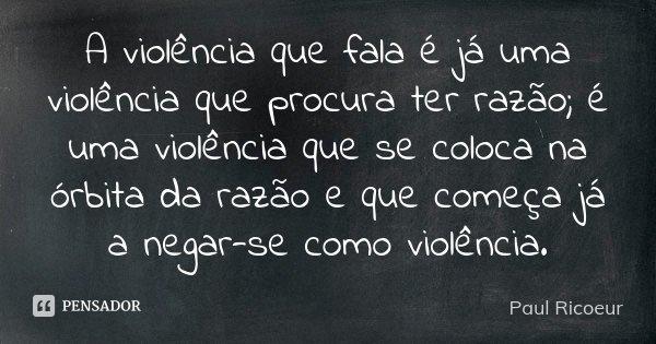 A violência que fala é já uma violência que procura ter razão; é uma violência que se coloca na órbita da razão e que começa já a negar-se como violência.... Frase de Paul Ricoeur.
