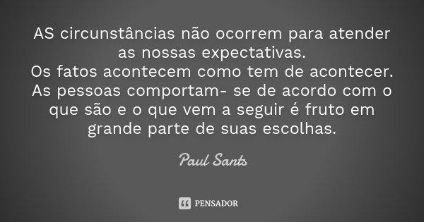 AS circunstâncias não ocorrem para atender as nossas expectativas. Os fatos acontecem como tem de acontecer. As pessoas comportam- se de acordo com o que são e ... Frase de Paul Sants.