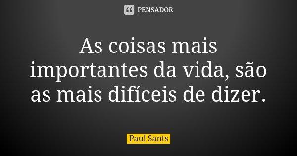 As coisas mais importantes da vida, são as mais difíceis de dizer.... Frase de Paul Sants.