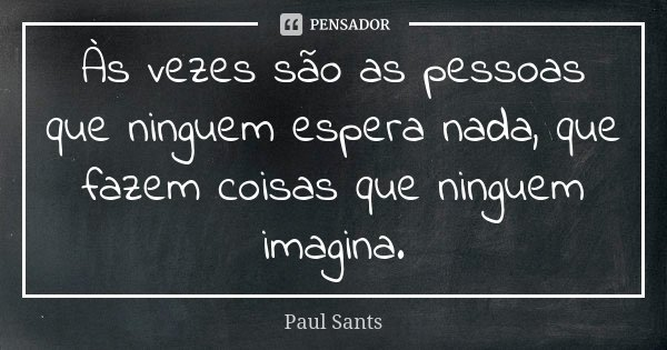 Às vezes são as pessoas que ninguem espera nada, que fazem coisas que ninguem imagina.... Frase de Paul Sants.