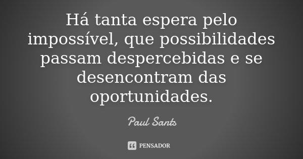 Há tanta espera pelo impossível, que possibilidades passam despercebidas e se desencontram das oportunidades.... Frase de Paul Sants.