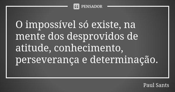 O impossível só existe, na mente dos desprovidos de atitude, conhecimento, perseverança e determinação.... Frase de Paul Sants.
