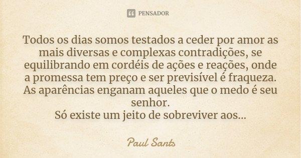 Todos os dias somos testados a ceder por amor as mais diversas e complexas contradições, se equilibrando em cordéis de ações e reações, onde a promessa tem preç... Frase de Paul Sants.