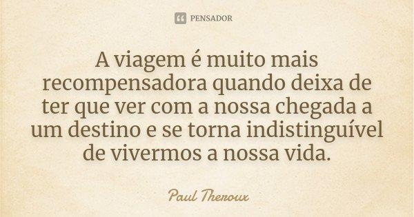 A viagem é muito mais recompensadora quando deixa de ter que ver com a nossa chegada a um destino e se torna indistinguível de vivermos a nossa vida.... Frase de Paul Theroux.