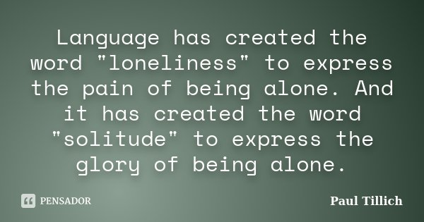 "Language has created the word ""loneliness"" to express the pain of being alone. And it has created the word ""solitude"" to express the glory o... Frase de Paul Tillich."