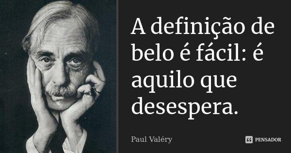 A definição de belo é fácil: é aquilo que desespera.... Frase de Paul Valéry.