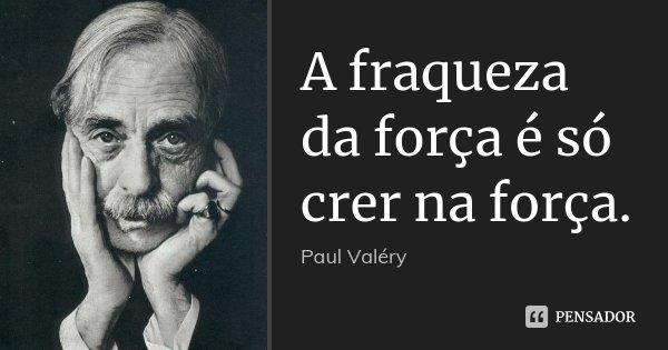 A fraqueza da força é só crer na força.... Frase de Paul Valéry.