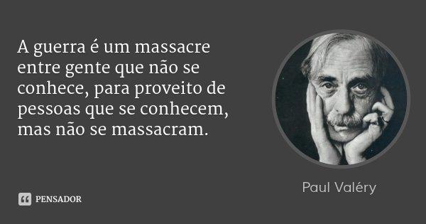 A guerra é um massacre entre gente que não se conhece, para proveito de pessoas que se conhecem, mas não se massacram.... Frase de Paul Valéry.