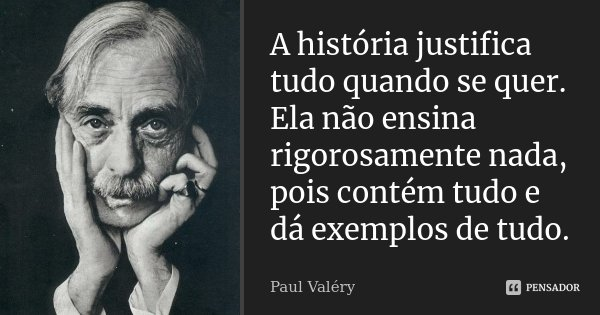 A história justifica tudo quando se quer. Ela não ensina rigorosamente nada, pois contém tudo e dá exemplos de tudo.... Frase de Paul Valéry.