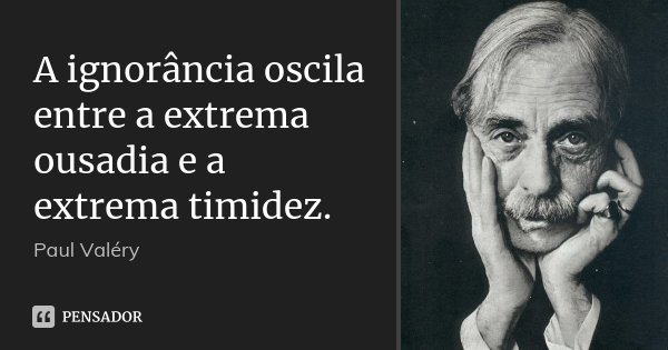 A ignorância oscila entre a extrema ousadia e a extrema timidez.... Frase de Paul Valéry.