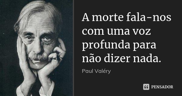 A morte fala-nos com uma voz profunda para não dizer nada.... Frase de Paul Valéry.