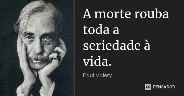 A morte rouba toda a seriedade à vida.... Frase de Paul Valéry.