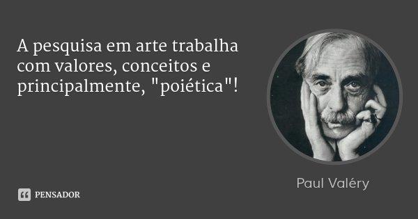 """A pesquisa em arte trabalha com valores, conceitos e principalmente, """"poiética""""!... Frase de Paul Valery."""