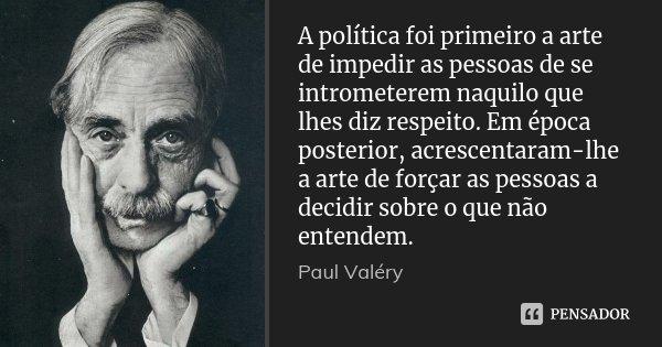 A política foi primeiro a arte de impedir as pessoas de se intrometerem naquilo que lhes diz respeito. Em época posterior, acrescentaram-lhe a arte de forçar as... Frase de Paul Valéry.