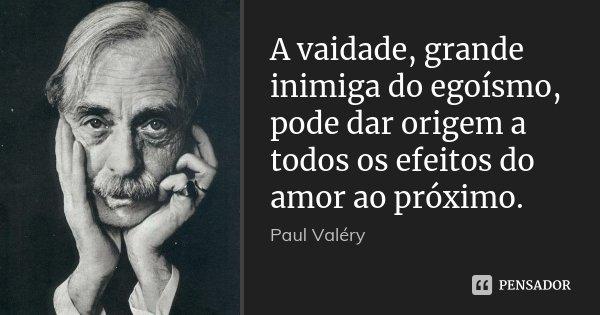 A vaidade, grande inimiga do egoísmo, pode dar origem a todos os efeitos do amor ao próximo.... Frase de Paul Valéry.