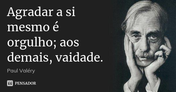 Agradar a si mesmo é orgulho; aos demais, vaidade.... Frase de Paul Valéry.